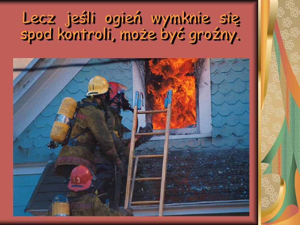 Lecz jeśli ogień wymknie się spod kontroli, może być groźny. Lecz jeśli ogień wymknie się spod kontroli, może być groźny.