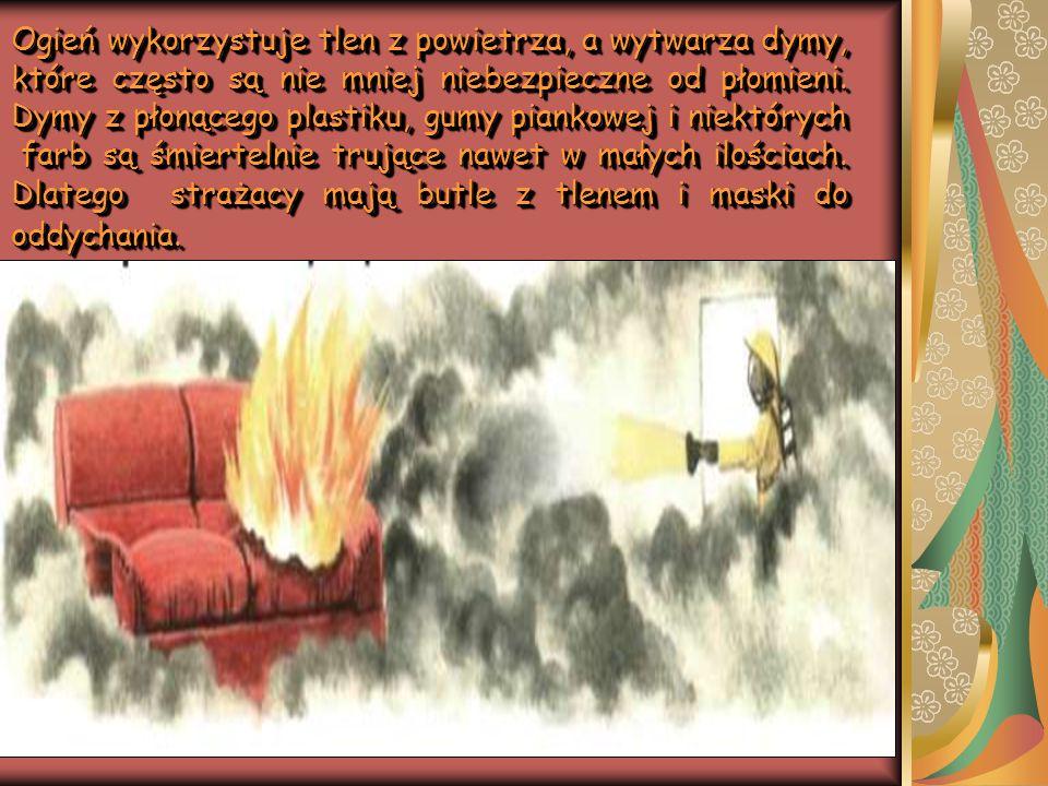 Ogień wykorzystuje tlen z powietrza, a wytwarza dymy, które często są nie mniej niebezpieczne od płomieni. Dymy z płonącego plastiku, gumy piankowej i