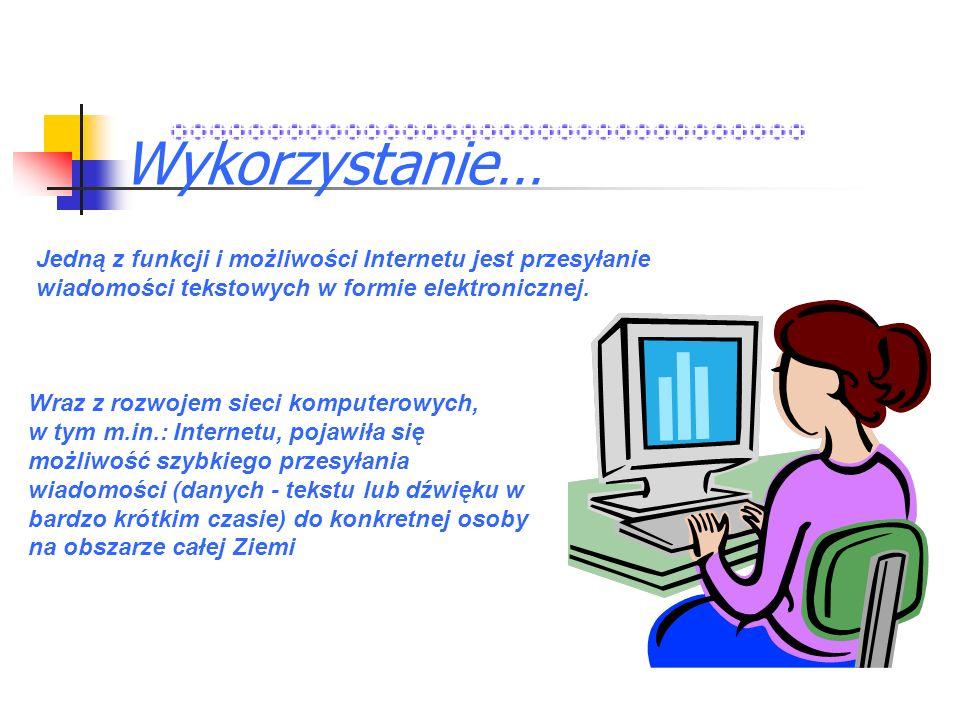 Wykorzystanie… Jedną z funkcji i możliwości Internetu jest przesyłanie wiadomości tekstowych w formie elektronicznej. Wraz z rozwojem sieci komputerow
