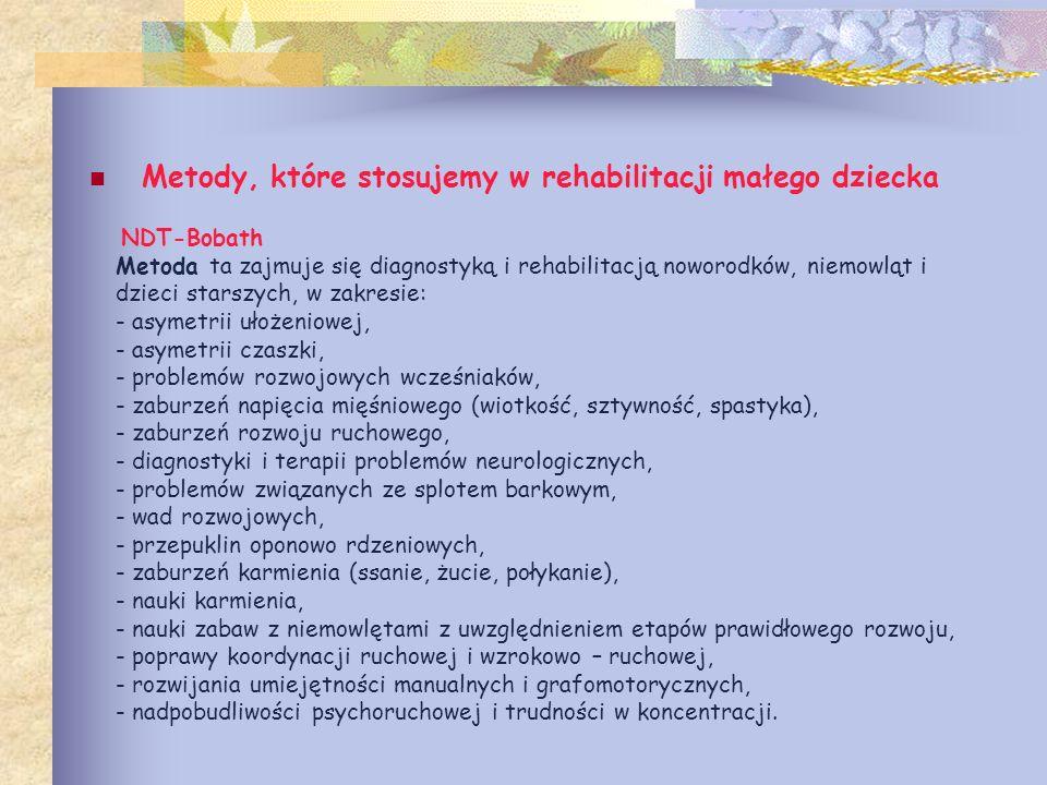 NDT-Bobath Metoda ta zajmuje się diagnostyką i rehabilitacją noworodków, niemowląt i dzieci starszych, w zakresie: - asymetrii ułożeniowej, - asymetri