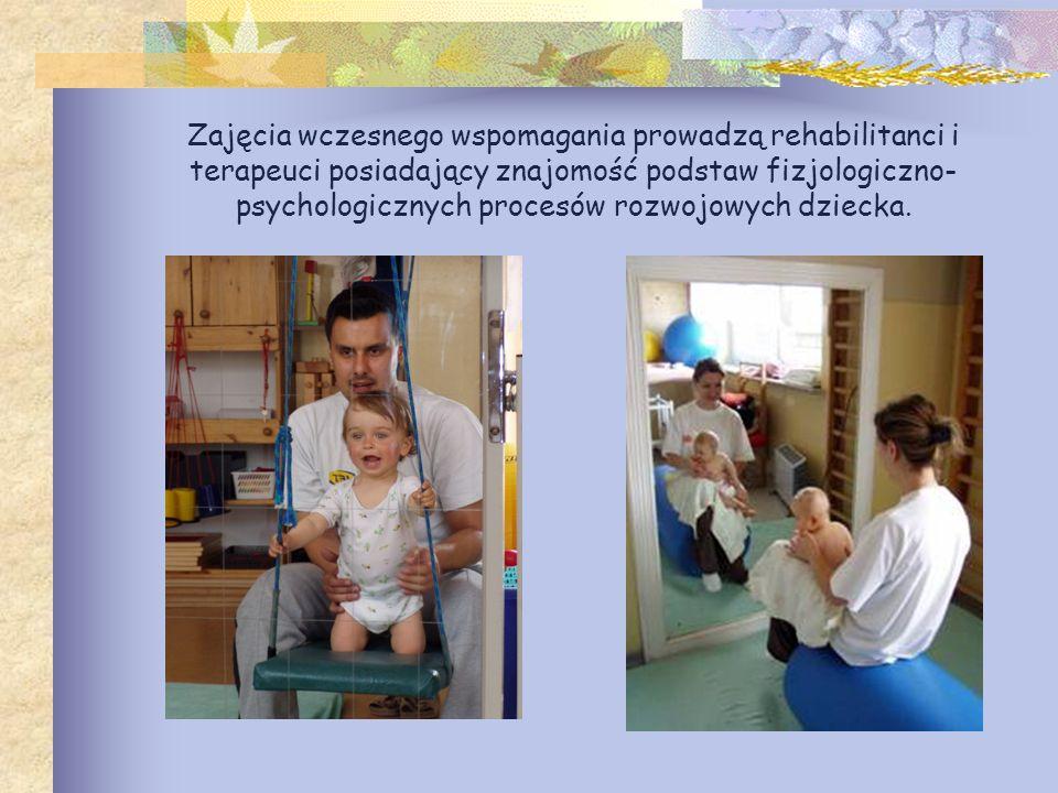 Zajęcia wczesnego wspomagania prowadzą rehabilitanci i terapeuci posiadający znajomość podstaw fizjologiczno- psychologicznych procesów rozwojowych dz