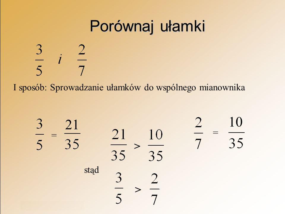 Rok szkolny 2003/2004 Porównaj ułamki I sposób: Sprowadzanie ułamków do wspólnego mianownika = = > stąd > 21 10