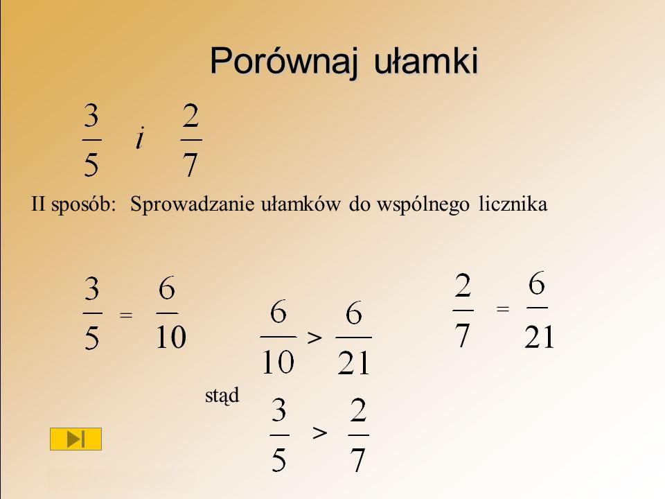 Rok szkolny 2003/2004 Porównaj ułamki II sposób: Sprowadzanie ułamków do wspólnego licznika = = > > stąd 10 21