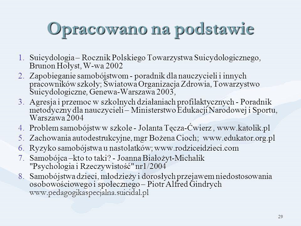 29 Opracowano na podstawie 1.Suicydologia – Rocznik Polskiego Towarzystwa Suicydologicznego, Brunon Hołyst, W-wa 2002 2.Zapobieganie samobójstwom - po
