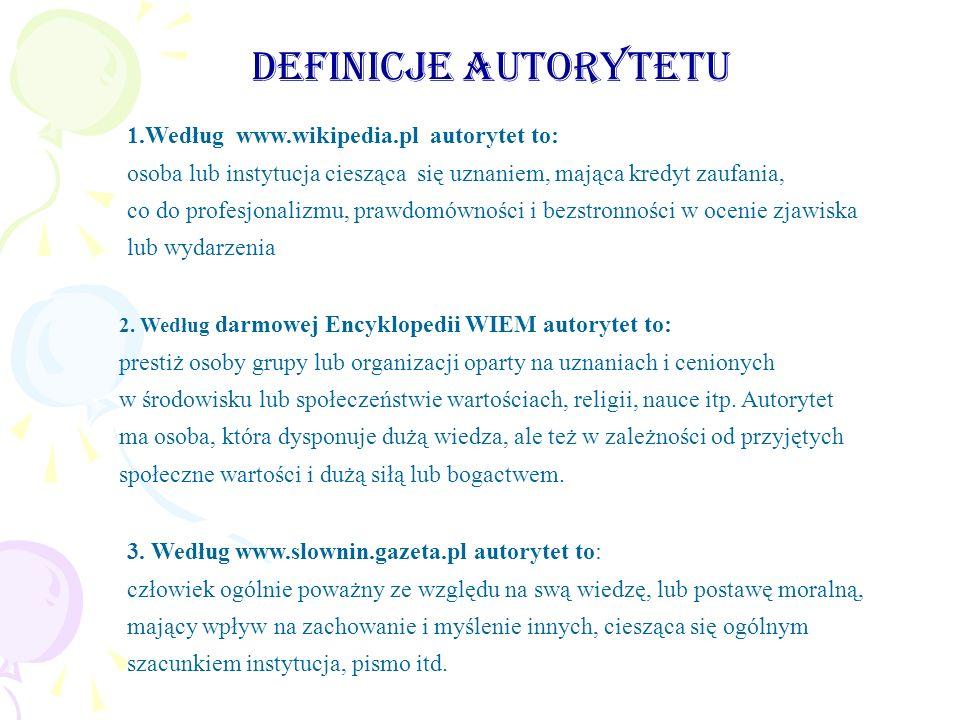 Definicje autorytetu 1.Według www.wikipedia.pl autorytet to: osoba lub instytucja ciesząca się uznaniem, mająca kredyt zaufania, co do profesjonalizmu, prawdomówności i bezstronności w ocenie zjawiska lub wydarzenia 2.