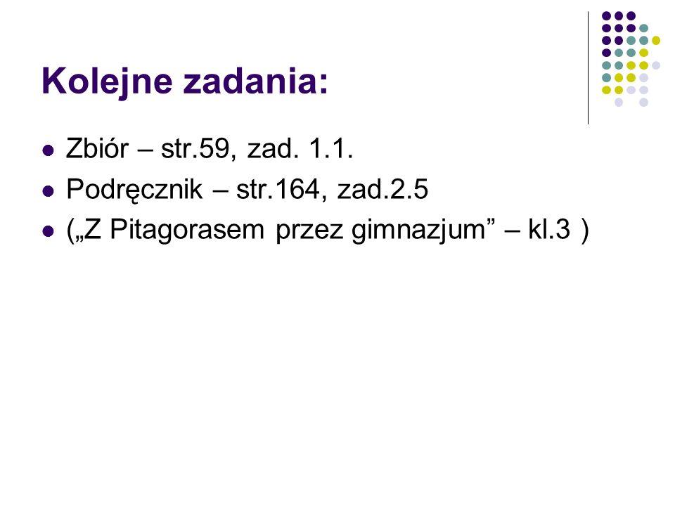 Kolejne zadania: Zbiór – str.59, zad. 1.1. Podręcznik – str.164, zad.2.5 (Z Pitagorasem przez gimnazjum – kl.3 )