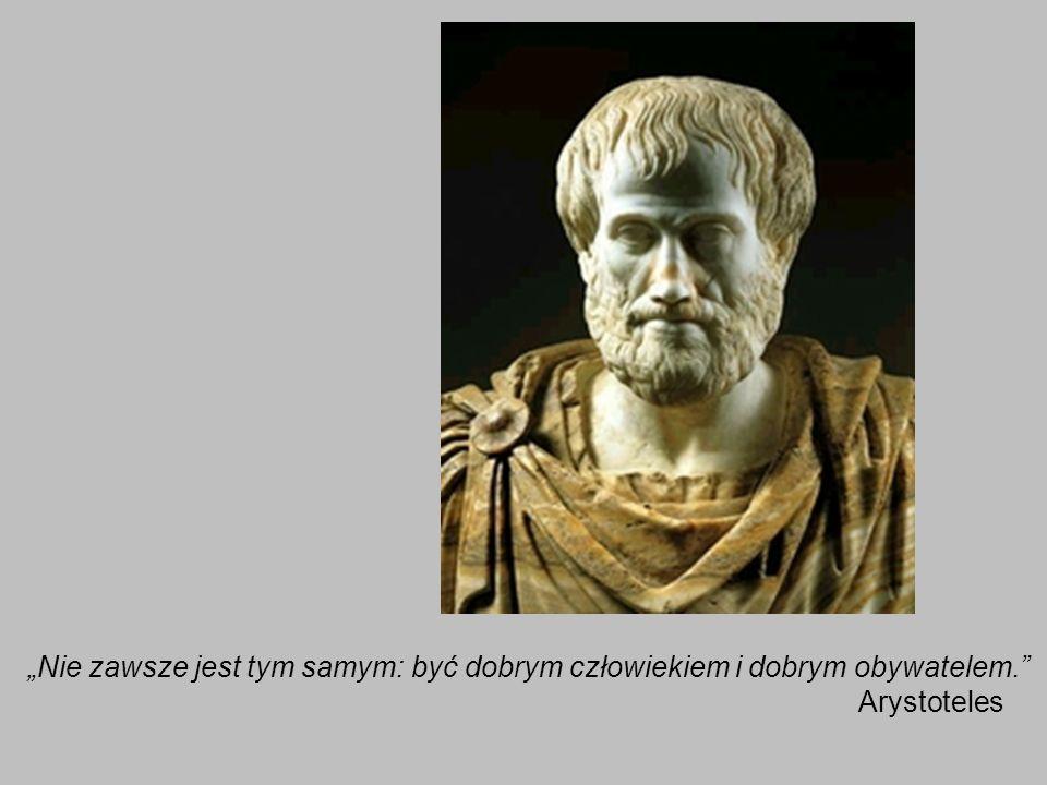 Nie zawsze jest tym samym: być dobrym człowiekiem i dobrym obywatelem. Arystoteles