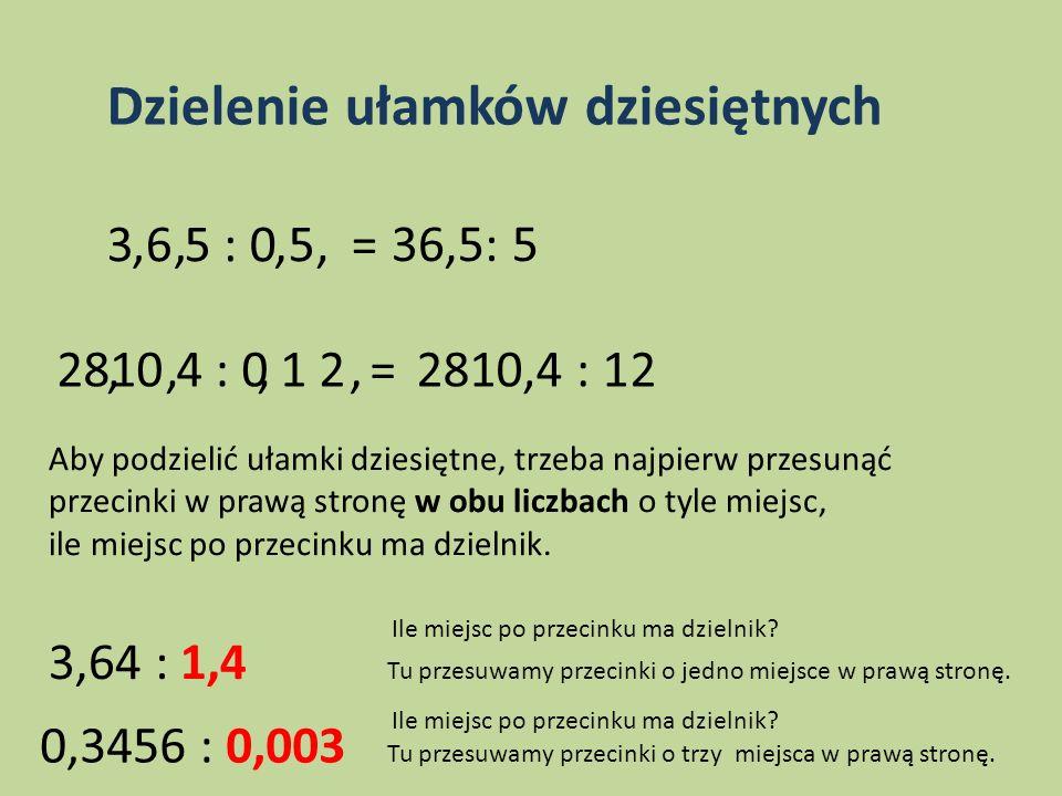Dzielenie ułamków dziesiętnych 3 6 5 : 0 5 =,,,,36,5: 5 2810 4 : 0 1 2 =,,,,2810,4 : 12 Aby podzielić ułamki dziesiętne, trzeba najpierw przesunąć prz