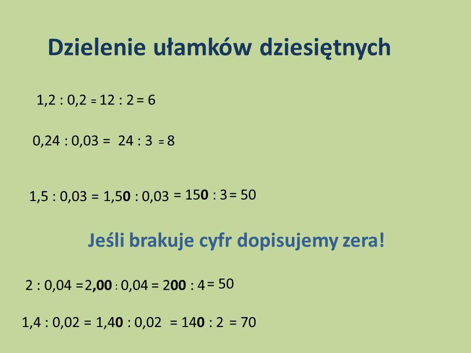 Dzielenie ułamków dziesiętnych 1,2 : 0,2 = 12 : 2= 6 0,24 : 0,03 =24 : 3 = 8 1,5 : 0,03 =1,50 : 0,03 = 150 : 3= 50 Jeśli brakuje cyfr dopisujemy zera!