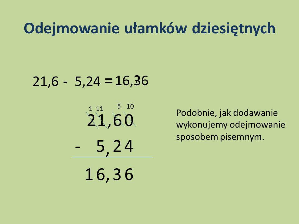 Odejmowanie ułamków dziesiętnych 21,6 - 5,24 = ? 21,6 5, 24- 0 6361, 16,36 105 111 Podobnie, jak dodawanie wykonujemy odejmowanie sposobem pisemnym.