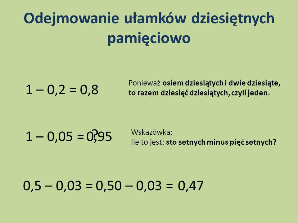 Odejmowanie ułamków dziesiętnych pamięciowo 1 – 0,2 = 0,8 Ponieważ osiem dziesiątych i dwie dziesiąte, to razem dziesięć dziesiątych, czyli jeden. 1 –