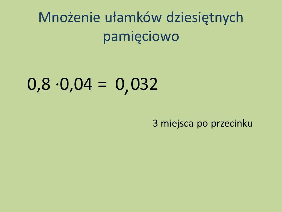 Mnożenie ułamków dziesiętnych pamięciowo 0,8 0,04 =32 3 miejsca po przecinku 0, 0