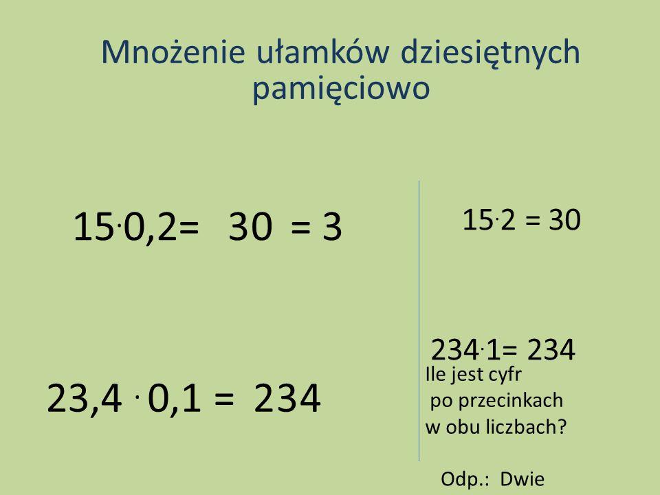 Mnożenie ułamków dziesiętnych pamięciowo 15. 0,2=30 15. 2 = 30, = 3 23,4. 0,1 = 234 Ile jest cyfr po przecinkach w obu liczbach? Odp.: Dwie, 234. 1= 2