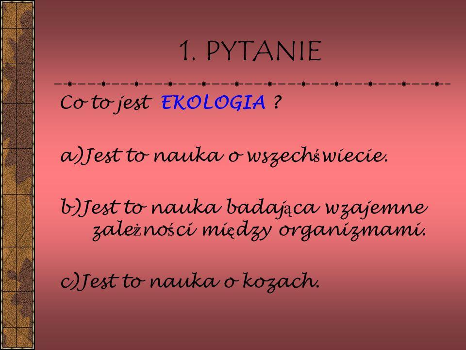 Co to jest EKOLOGIA ? a)Jest to nauka o wszech ś wiecie. b)Jest to nauka badaj ą ca wzajemne zale ż no ś ci mi ę dzy organizmami. c)Jest to nauka o ko