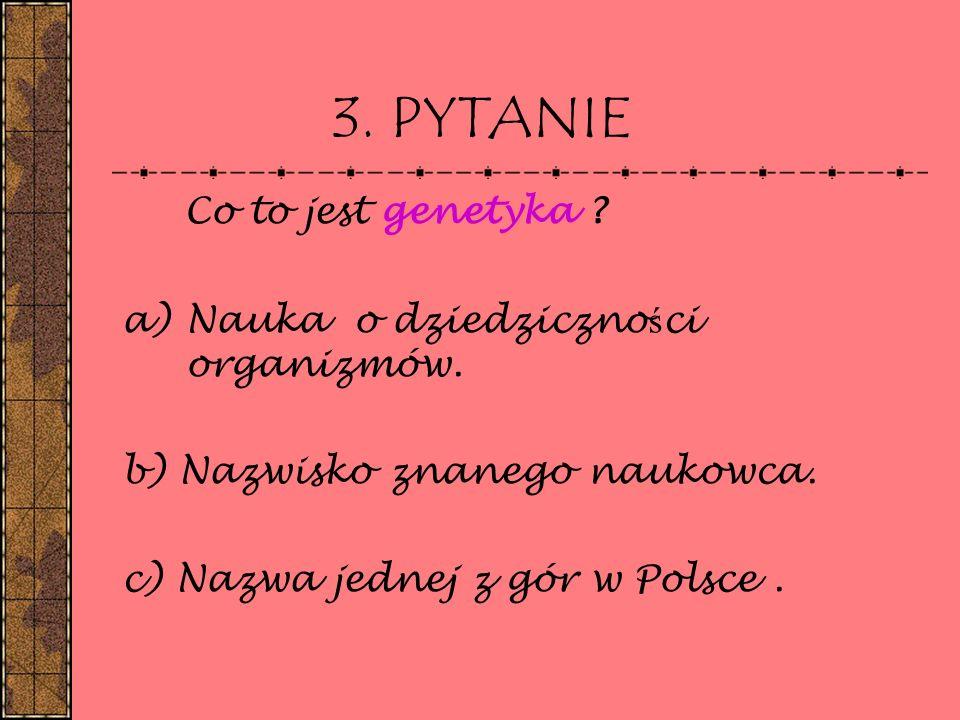 3. PYTANIE Co to jest genetyka ? a)Nauka o dziedziczno ś ci organizmów. b) Nazwisko znanego naukowca. c) Nazwa jednej z gór w Polsce.
