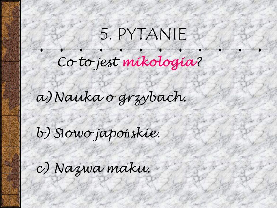 5. PYTANIE Co to jest mikologia? a)Nauka o grzybach. b)S ł owo japo ń skie. c)Nazwa maku.