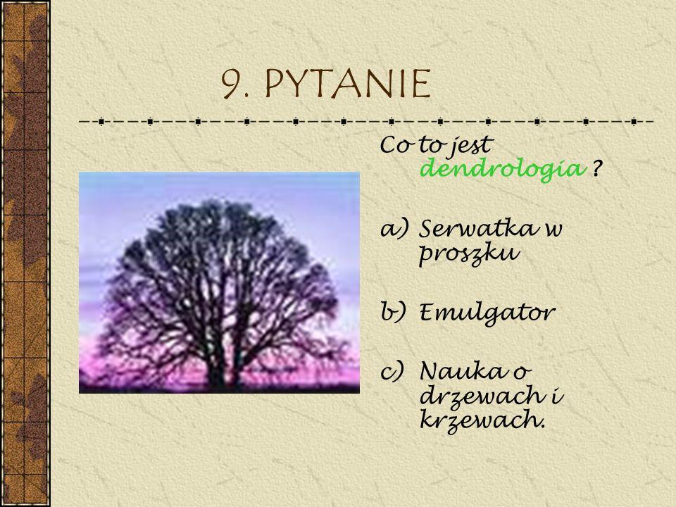 9. PYTANIE Co to jest dendrologia ? a)Serwatka w proszku b)Emulgator c)Nauka o drzewach i krzewach.