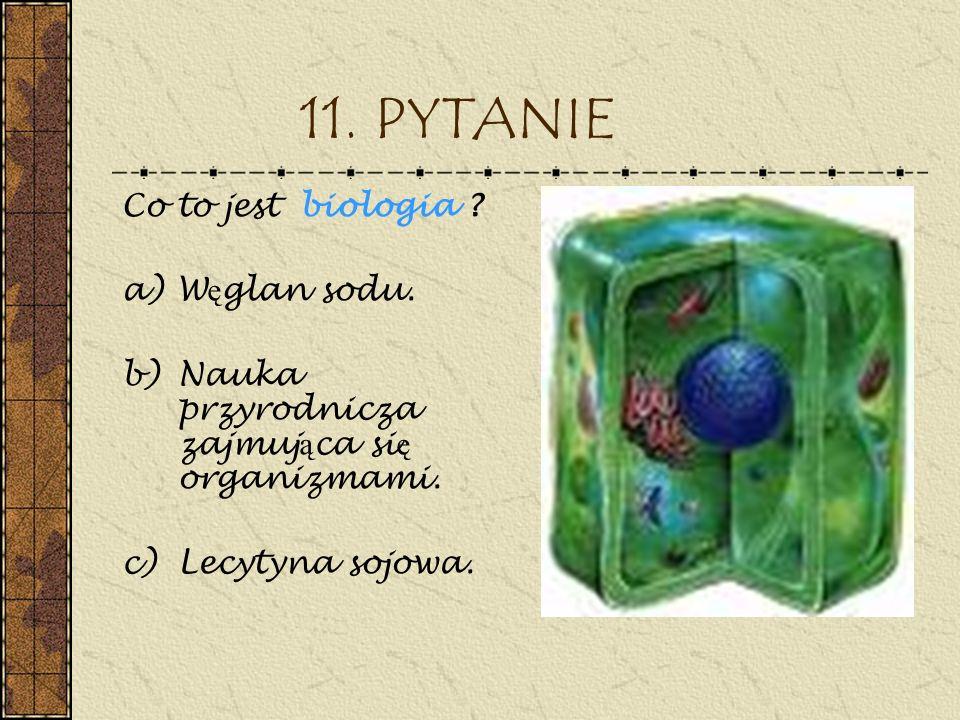 11. PYTANIE Co to jest biologia ? a)W ę glan sodu. b)Nauka przyrodnicza zajmuj ą ca si ę organizmami. c)Lecytyna sojowa.