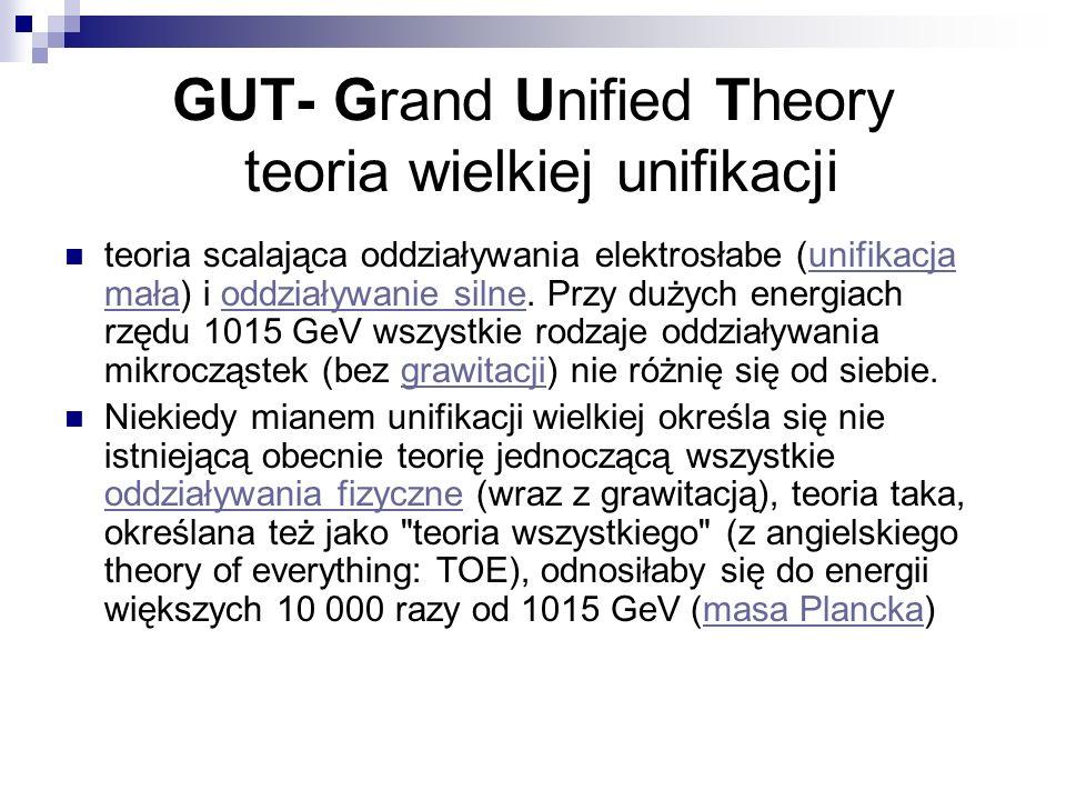 GUT- Grand Unified Theory teoria wielkiej unifikacji teoria scalająca oddziaływania elektrosłabe (unifikacja mała) i oddziaływanie silne. Przy dużych