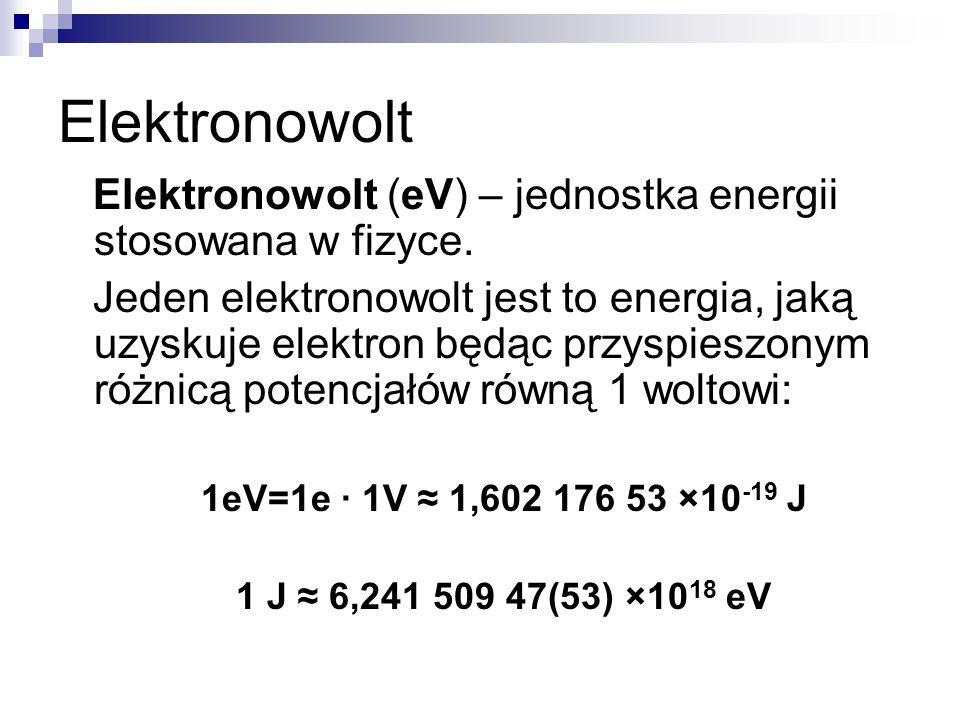 Elektronowolt Elektronowolt (eV) – jednostka energii stosowana w fizyce. Jeden elektronowolt jest to energia, jaką uzyskuje elektron będąc przyspieszo