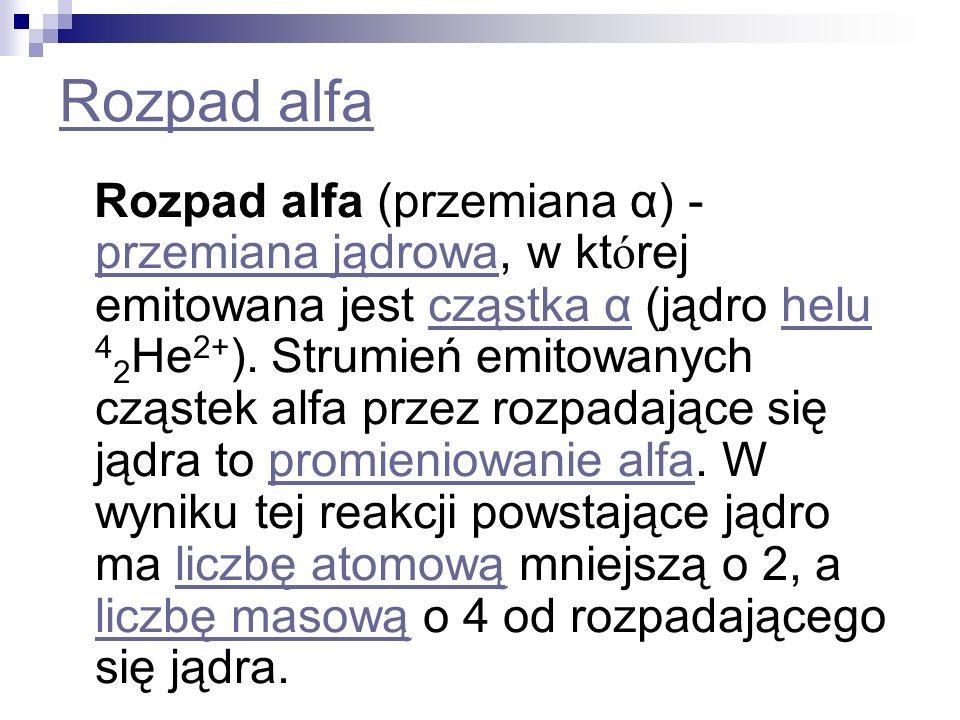 Rozpad alfa Rozpad alfa (przemiana α) - przemiana jądrowa, w kt ó rej emitowana jest cząstka α (jądro helu 4 2 He 2+ ). Strumień emitowanych cząstek a