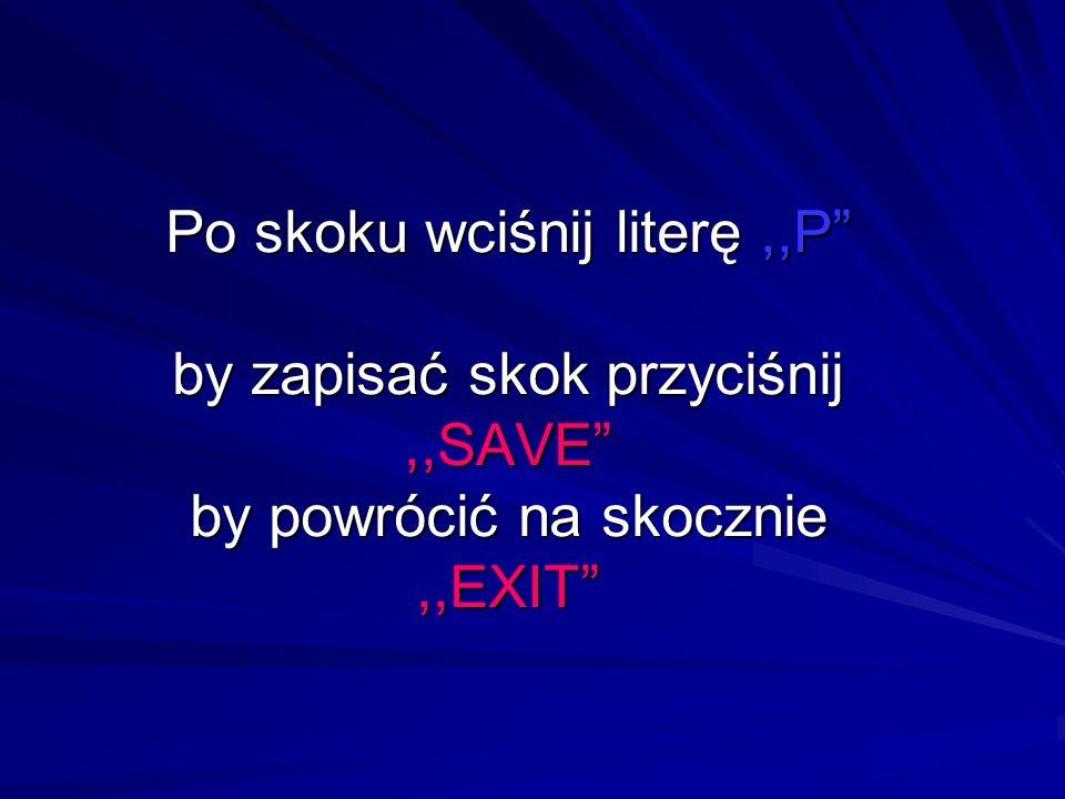 Po skoku wciśnij literę,,P by zapisać skok przyciśnij,,SAVE by powrócić na skocznie,,EXIT