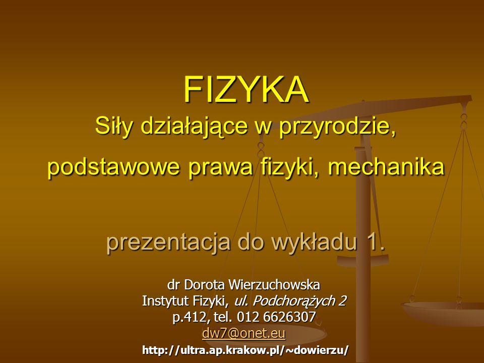 FIZYKA Siły działające w przyrodzie, podstawowe prawa fizyki, mechanika prezentacja do wykładu 1. dr Dorota Wierzuchowska Instytut Fizyki, ul. Podchor