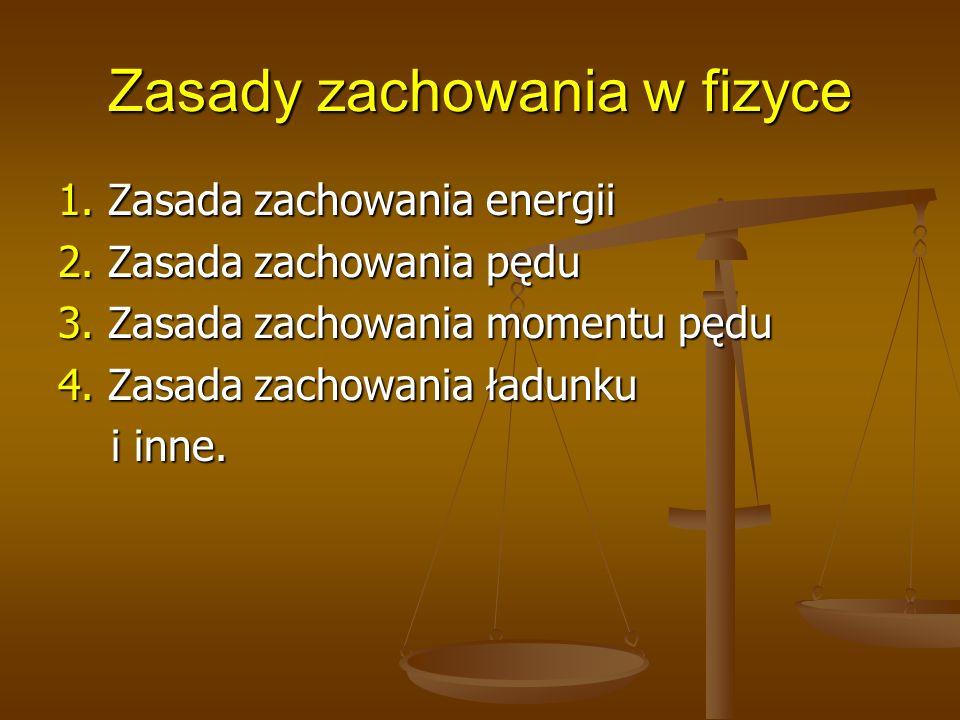 Zasady zachowania w fizyce 1. Zasada zachowania energii 2. Zasada zachowania pędu 3. Zasada zachowania momentu pędu 4. Zasada zachowania ładunku i inn