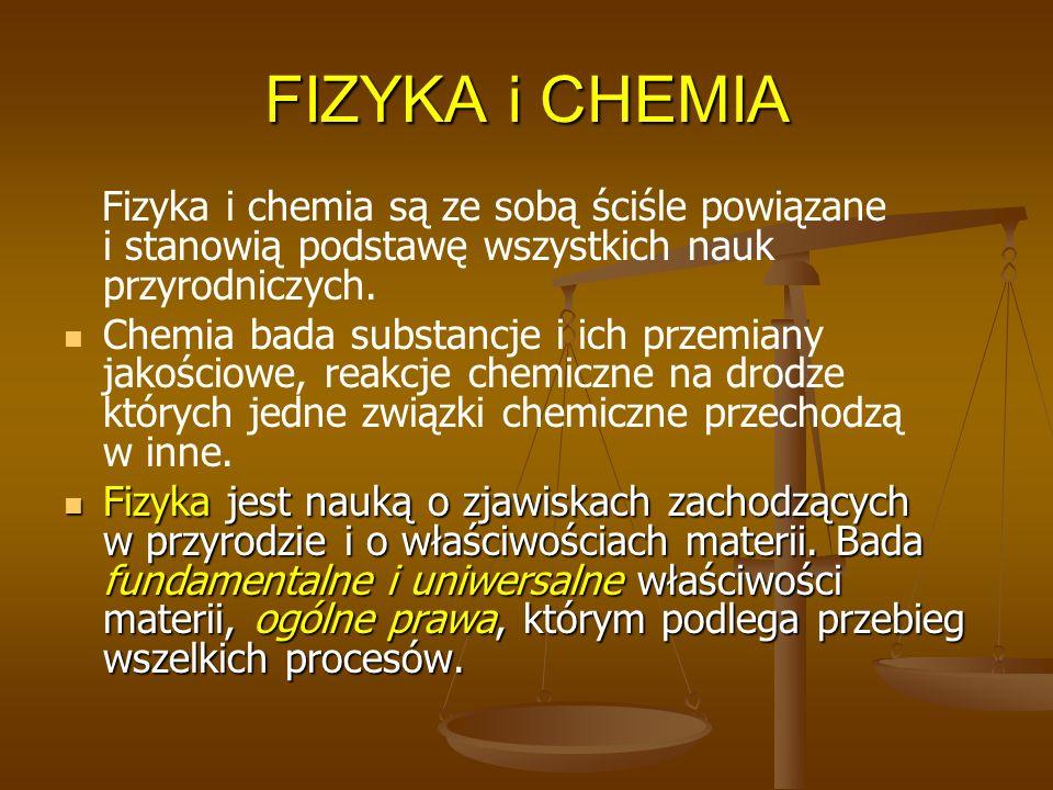 FIZYKA i CHEMIA Fizyka i chemia są ze sobą ściśle powiązane i stanowią podstawę wszystkich nauk przyrodniczych. Chemia bada substancje i ich przemiany