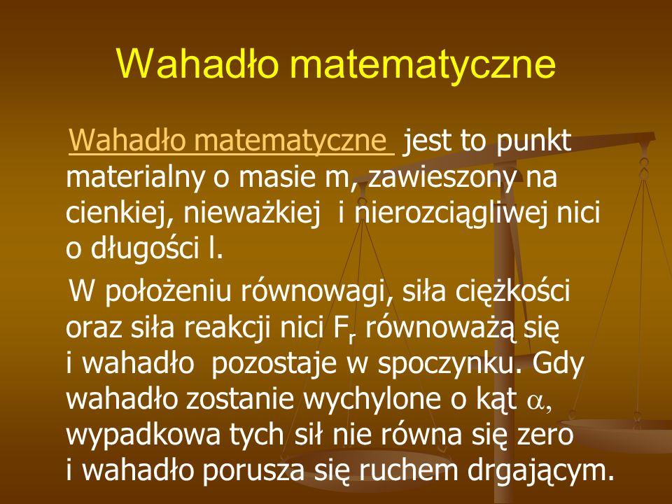 Wahadło matematyczne Wahadło matematyczne jest to punkt materialny o masie m, zawieszony na cienkiej, nieważkiej i nierozciągliwej nici o długości l.W