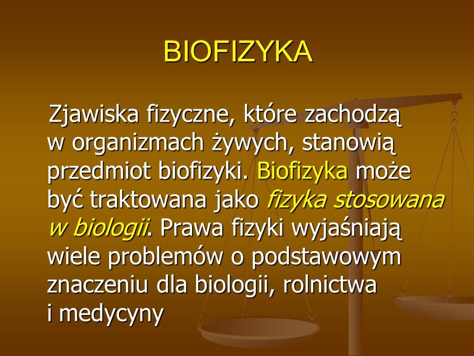 BIOFIZYKA Zjawiska fizyczne, które zachodzą w organizmach żywych, stanowią przedmiot biofizyki. Biofizyka może być traktowana jako fizyka stosowana w