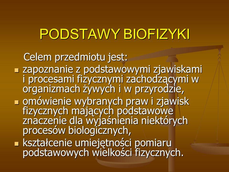 PODSTAWY BIOFIZYKI Celem przedmiotu jest: Celem przedmiotu jest: zapoznanie z podstawowymi zjawiskami i procesami fizycznymi zachodzącymi w organizmac