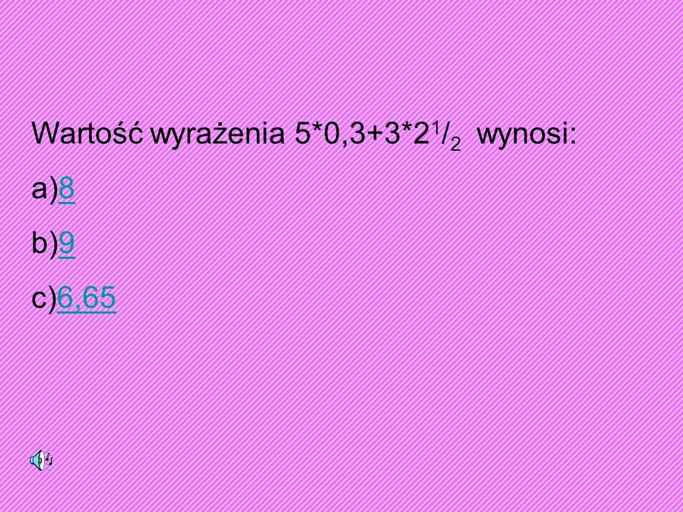 Wartość wyrażenia 5*0,3+3*2 1 / 2 wynosi: a)88 b)99 c)6,656,65