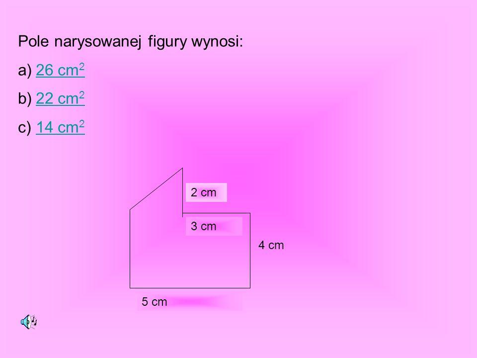 Pole narysowanej figury wynosi: a)26 cm 226 cm 2 b)22 cm 222 cm 2 c)14 cm 214 cm 2 5 cm 4 cm 3 cm 2 cm