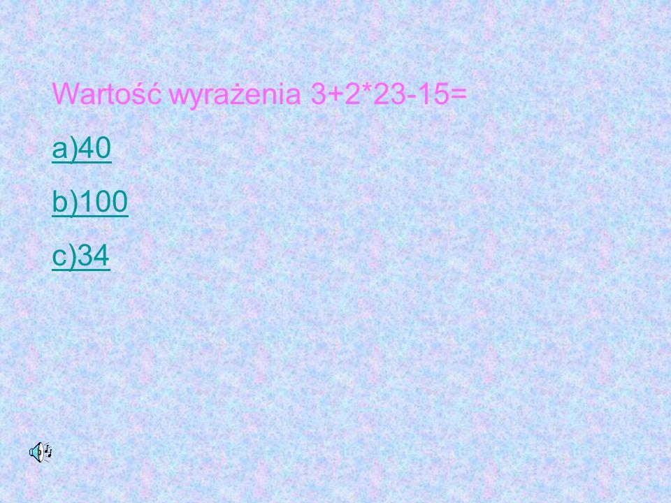 Wartość wyrażenia 3+2*23-15= a)40 b)100 c)34