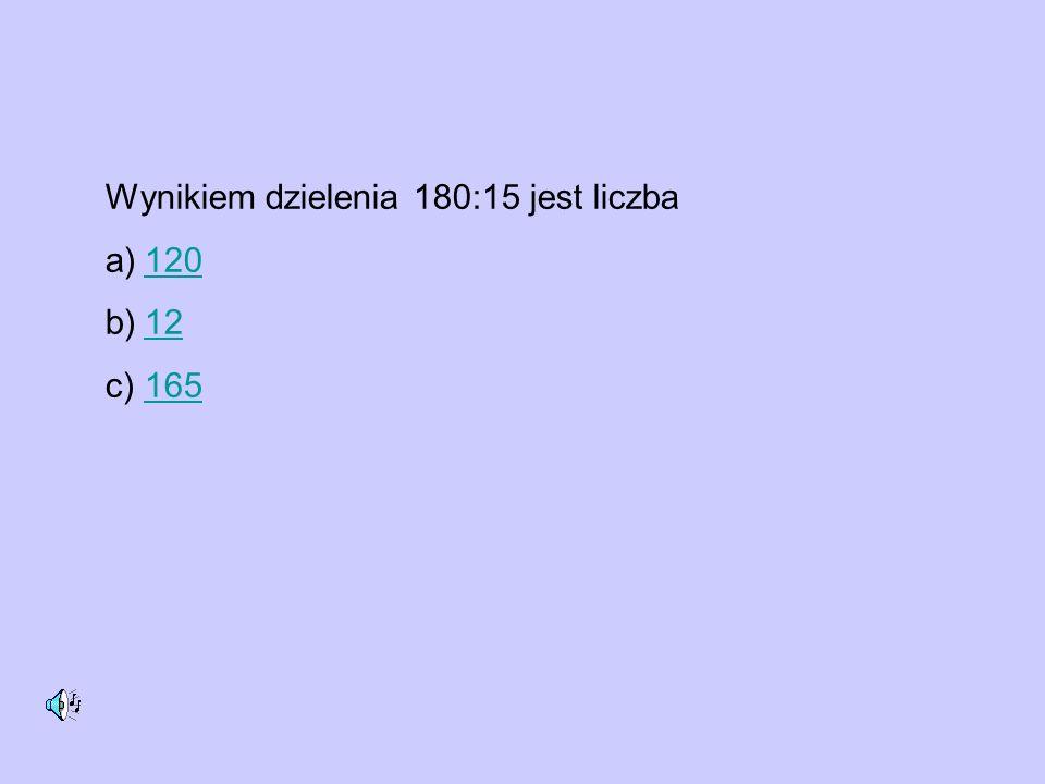 Wynikiem dzielenia 180:15 jest liczba a)120120 b)1212 c)165165