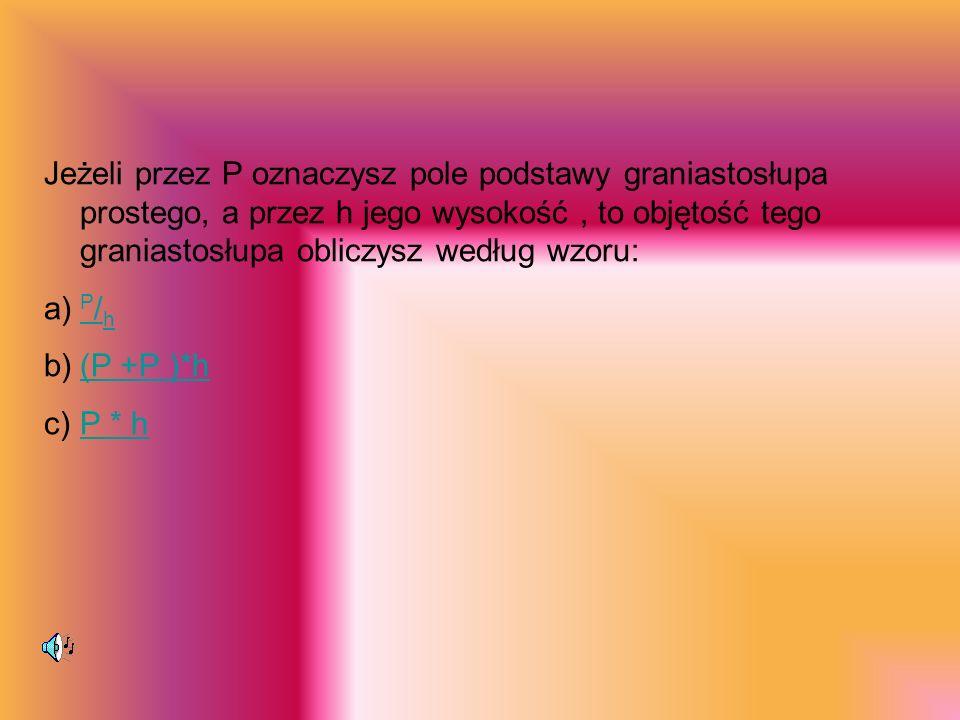 Jeżeli przez P oznaczysz pole podstawy graniastosłupa prostego, a przez h jego wysokość, to objętość tego graniastosłupa obliczysz według wzoru: a) P / h P / h b)(P +P )*h(P +P )*h c)P * hP * h