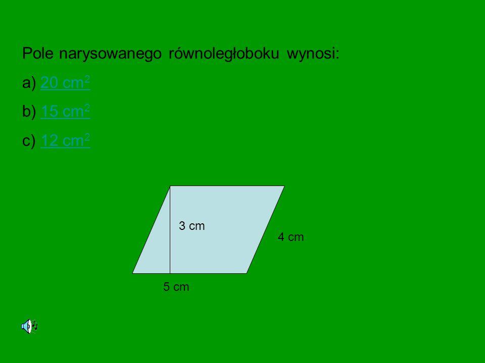 Pole narysowanego równoległoboku wynosi: a)20 cm 220 cm 2 b)15 cm 215 cm 2 c)12 cm 212 cm 2 3 cm 5 cm 4 cm