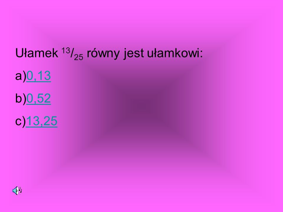 Ułamek 13 / 25 równy jest ułamkowi: a)0,130,13 b)0,520,52 c)13,2513,25
