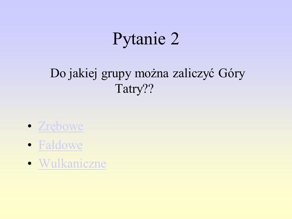 Pytanie 2 Do jakiej grupy można zaliczyć Góry Tatry?? Zrębowe Fałdowe Wulkaniczne