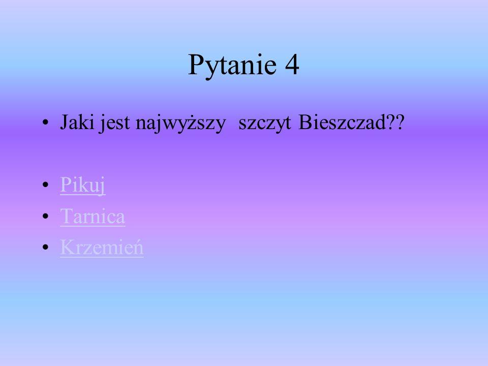 Pytanie 4 Jaki jest najwyższy szczyt Bieszczad?? Pikuj Tarnica Krzemień