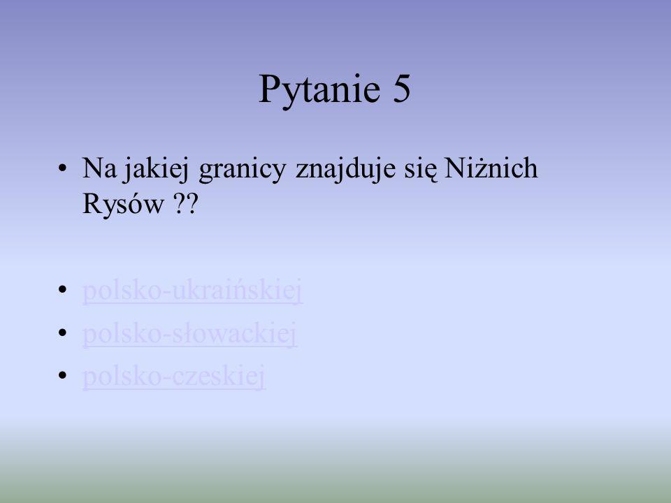 Pytanie 5 Na jakiej granicy znajduje się Niżnich Rysów ?? polsko-ukraińskiej polsko-słowackiej polsko-czeskiej
