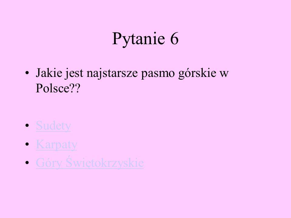 Pytanie 6 Jakie jest najstarsze pasmo górskie w Polsce?? Sudety Karpaty Góry Świętokrzyskie