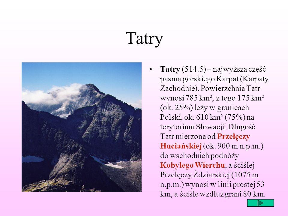 Tatry Tatry (514.5) – najwyższa część pasma górskiego Karpat (Karpaty Zachodnie). Powierzchnia Tatr wynosi 785 km², z tego 175 km² (ok. 25%) leży w gr