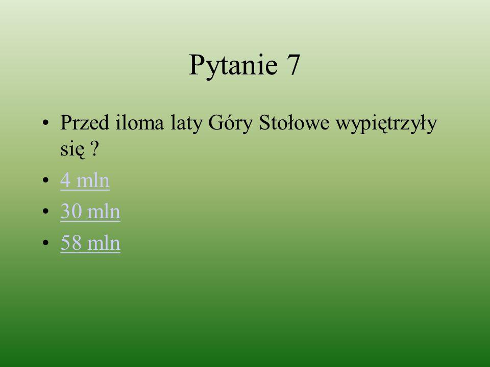 Pytanie 7 Przed iloma laty Góry Stołowe wypiętrzyły się ? 4 mln 30 mln 58 mln