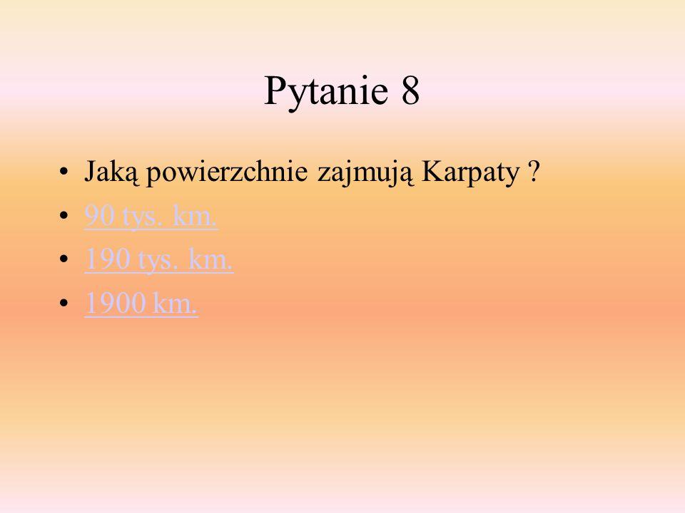 Pytanie 8 Jaką powierzchnie zajmują Karpaty ? 90 tys. km. 190 tys. km. 1900 km.
