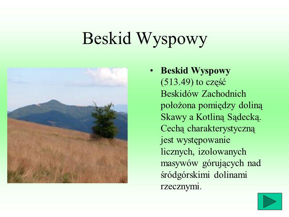Beskid Wyspowy Beskid Wyspowy (513.49) to część Beskidów Zachodnich położona pomiędzy doliną Skawy a Kotliną Sądecką. Cechą charakterystyczną jest wys