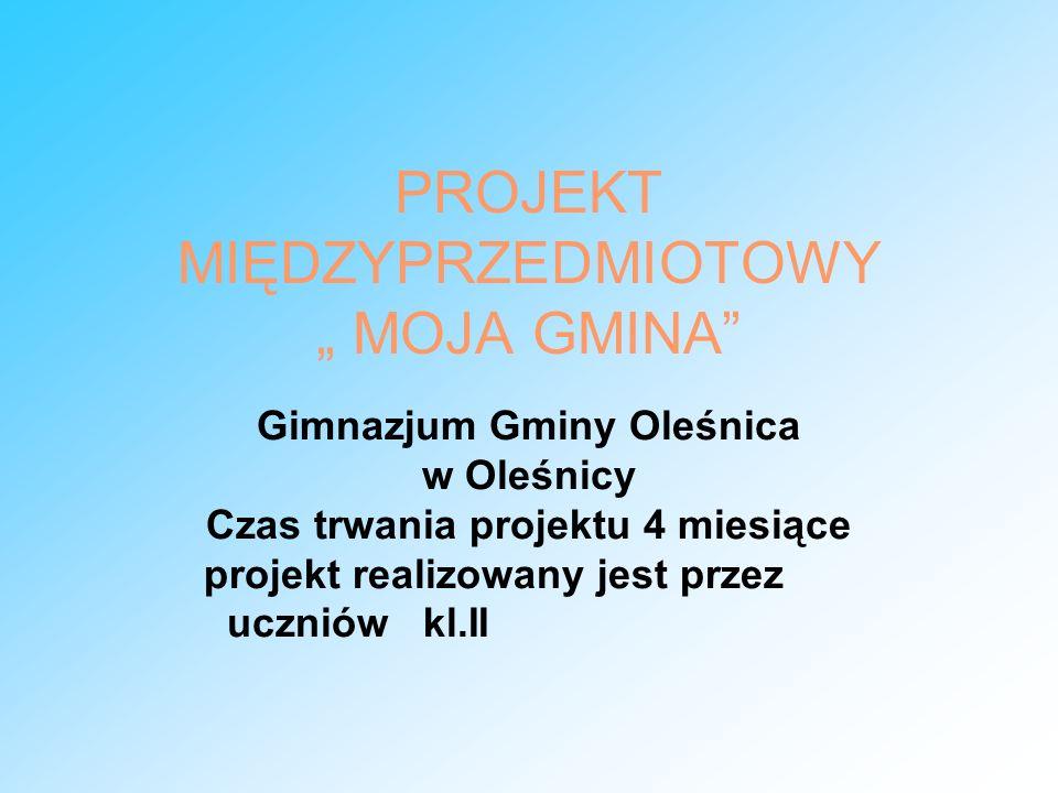 PROJEKT MIĘDZYPRZEDMIOTOWY MOJA GMINA Gimnazjum Gminy Oleśnica w Oleśnicy Czas trwania projektu 4 miesiące projekt realizowany jest przez uczniów kl.I