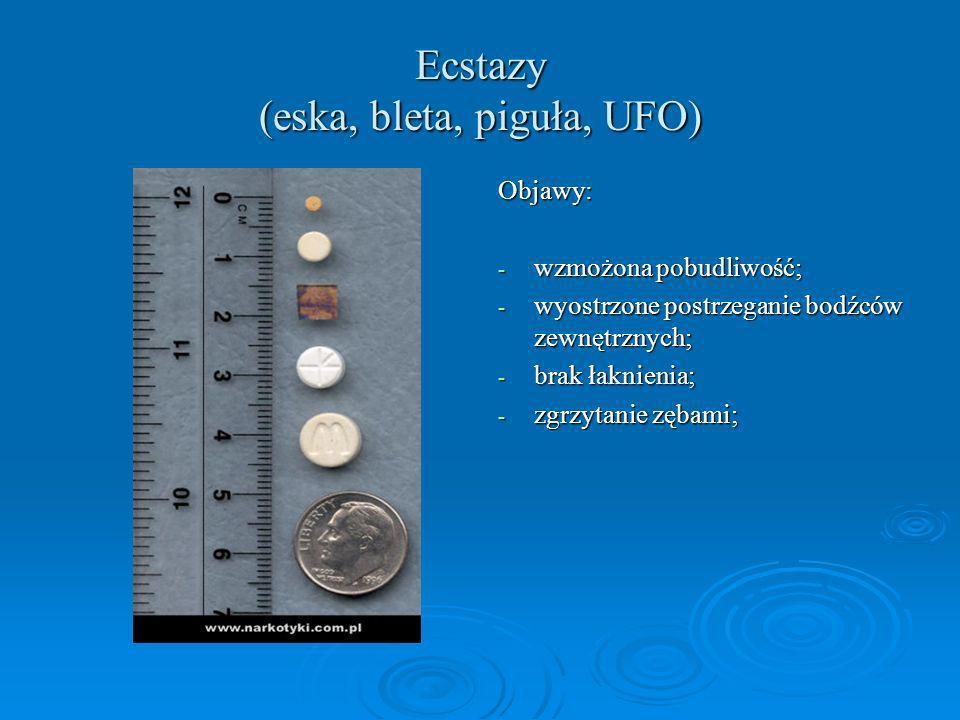 Ecstazy (eska, bleta, piguła, UFO) Objawy: - wzmożona pobudliwość; - wyostrzone postrzeganie bodźców zewnętrznych; - brak łaknienia; - zgrzytanie zęba
