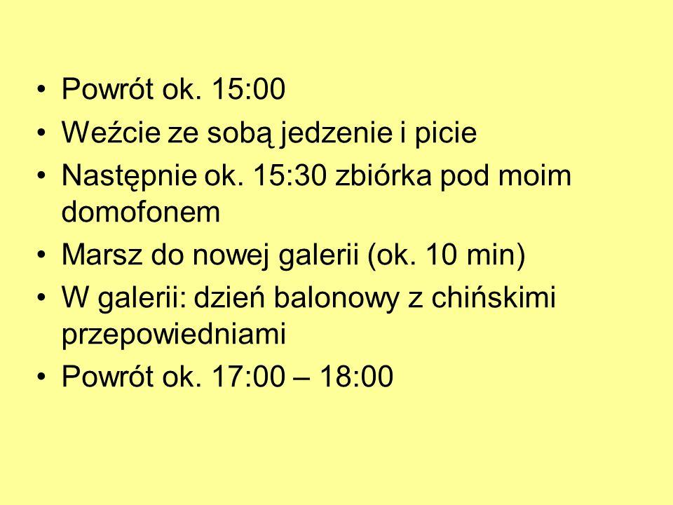 Powrót ok. 15:00 Weźcie ze sobą jedzenie i picie Następnie ok. 15:30 zbiórka pod moim domofonem Marsz do nowej galerii (ok. 10 min) W galerii: dzień b